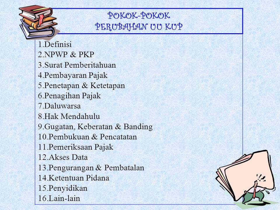 POKOK-POKOK PERUBAHAN UU KUP 1.Definisi 2.NPWP & PKP 3.Surat Pemberitahuan 4.Pembayaran Pajak 5.Penetapan & Ketetapan 6.Penagihan Pajak 7.Daluwarsa 8.