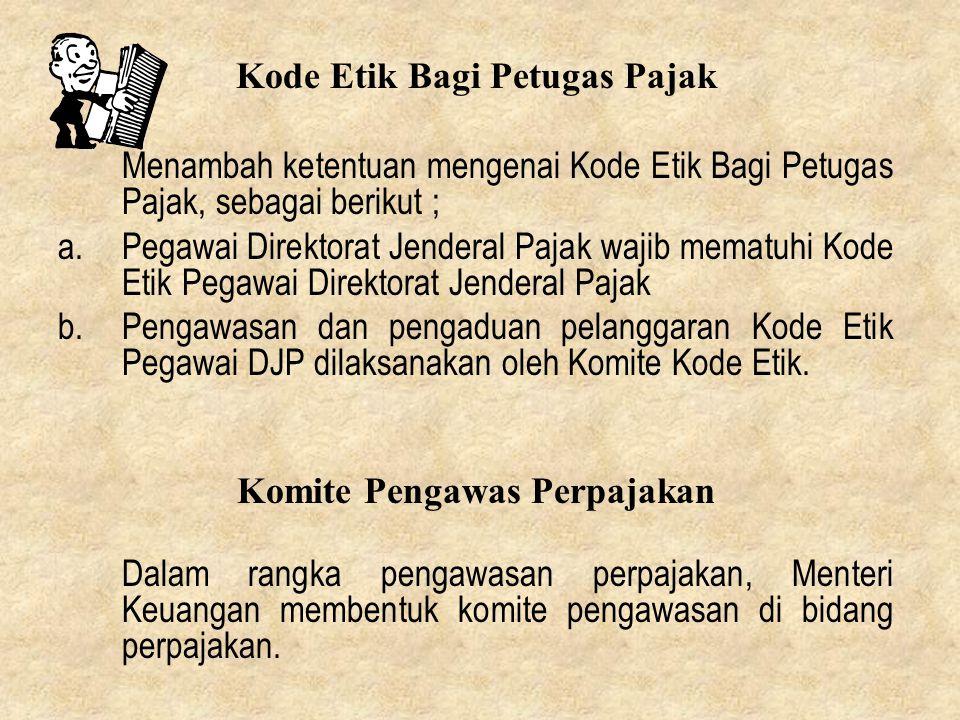 Kode Etik Bagi Petugas Pajak Menambah ketentuan mengenai Kode Etik Bagi Petugas Pajak, sebagai berikut ; a.Pegawai Direktorat Jenderal Pajak wajib mem