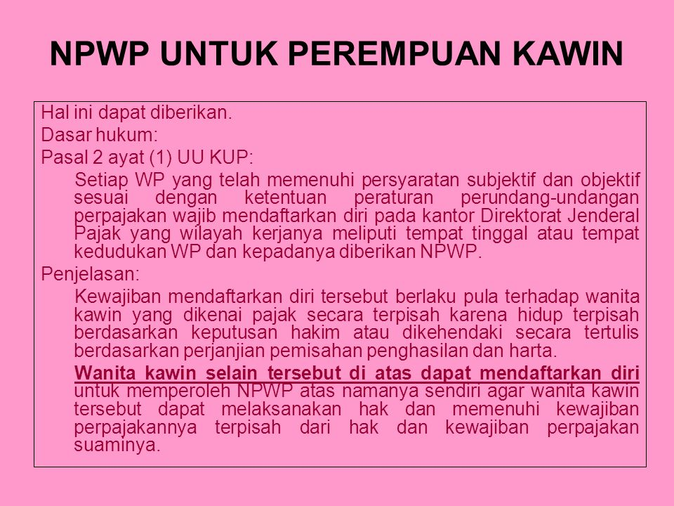 NPWP UNTUK PEREMPUAN KAWIN Hal ini dapat diberikan. Dasar hukum: Pasal 2 ayat (1) UU KUP: Setiap WP yang telah memenuhi persyaratan subjektif dan obje