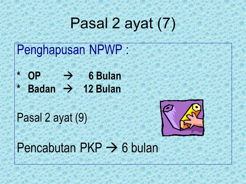 Pasal 2 ayat (7) Penghapusan NPWP : * OP  6 Bulan * Badan  12 Bulan Pasal 2 ayat (9) Pencabutan PKP  6 bulan