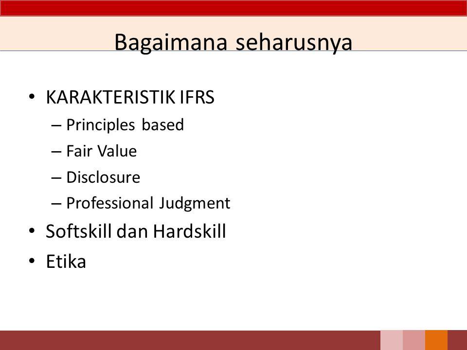 KARAKTERISTIK IFRS – Principles based – Fair Value – Disclosure – Professional Judgment Softskill dan Hardskill Etika Bagaimana seharusnya
