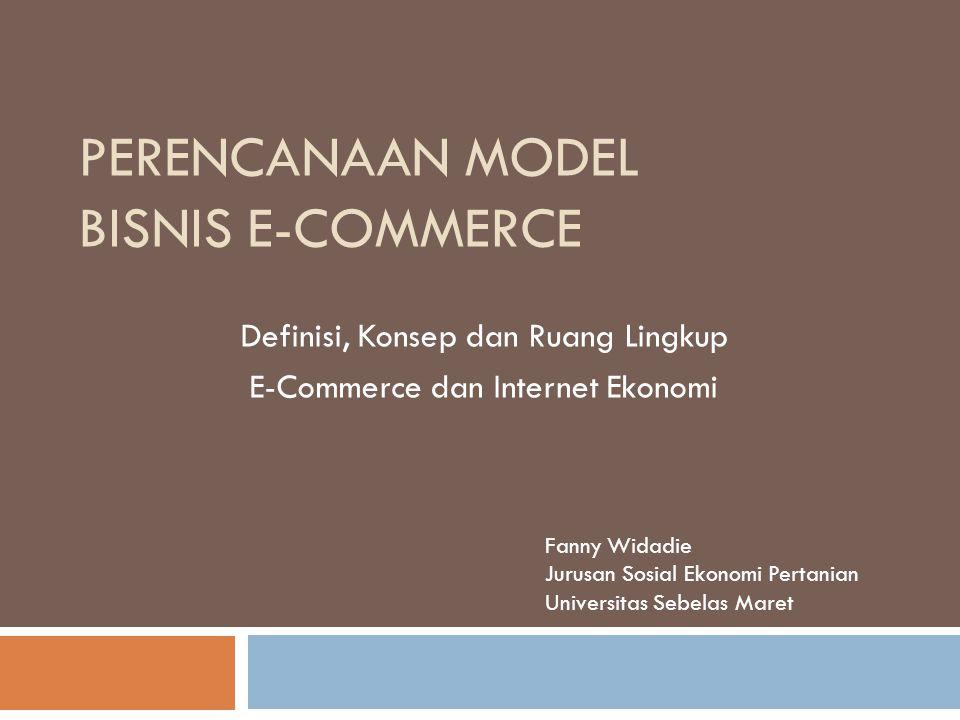 PERENCANAAN MODEL BISNIS E-COMMERCE Definisi, Konsep dan Ruang Lingkup E-Commerce dan Internet Ekonomi Fanny Widadie Jurusan Sosial Ekonomi Pertanian