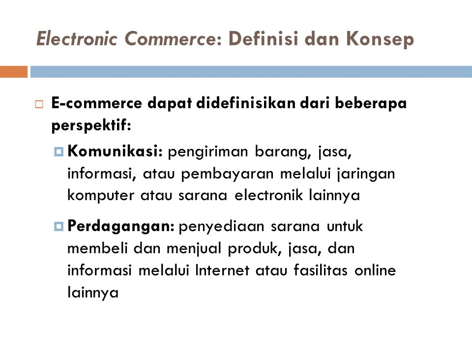 Manfaat e-Commerce (lanjut)  Memungkinkan telecommuting  Peningkatan kualitas hidup  Dapat menolong masyarakat yang kurang mampu  Kemudahan mendapatkan layanan umum 14 Manfaat bagi masyarakat: