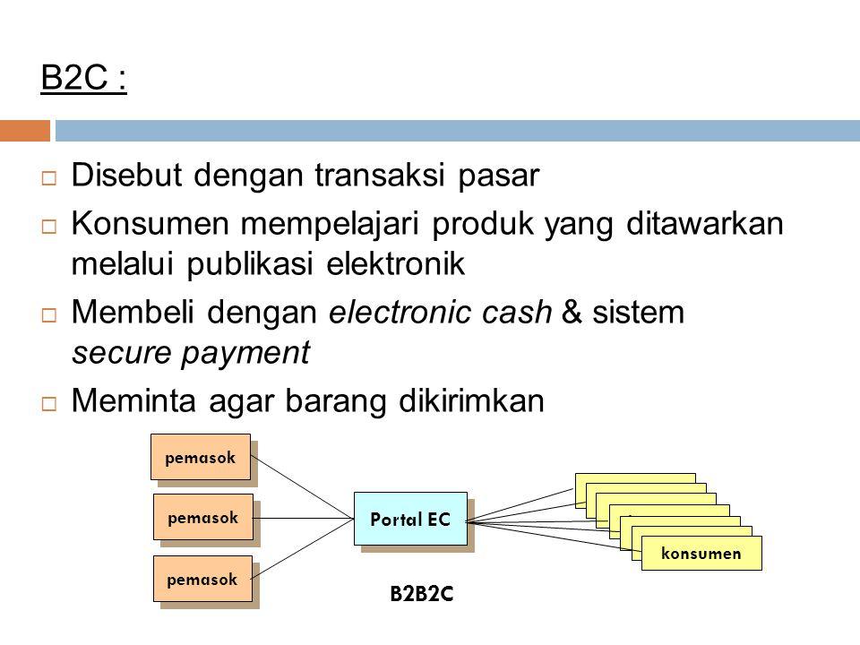 B2C :  Disebut dengan transaksi pasar  Konsumen mempelajari produk yang ditawarkan melalui publikasi elektronik  Membeli dengan electronic cash & s