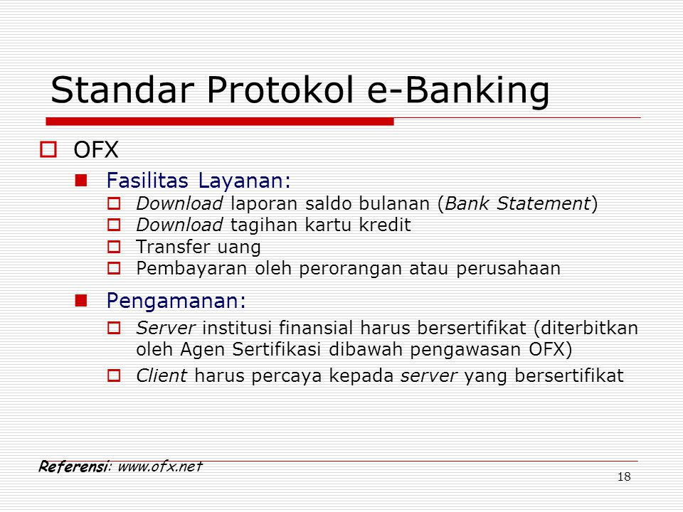 18 Standar Protokol e-Banking  OFX Fasilitas Layanan:  Download laporan saldo bulanan (Bank Statement)  Download tagihan kartu kredit  Transfer ua