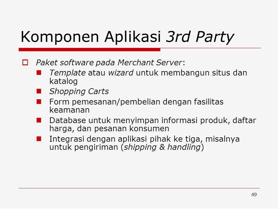 49 Komponen Aplikasi 3rd Party  Paket software pada Merchant Server: Template atau wizard untuk membangun situs dan katalog Shopping Carts Form pemes