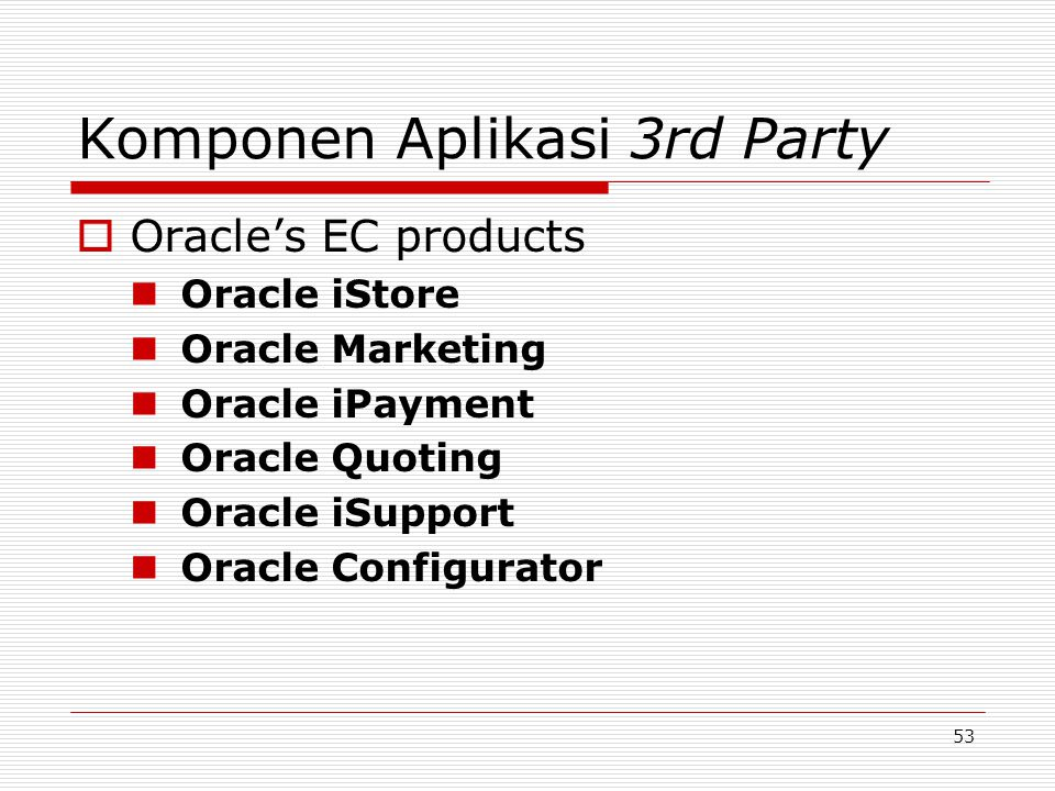 53 Komponen Aplikasi 3rd Party  Oracle's EC products Oracle iStore Oracle Marketing Oracle iPayment Oracle Quoting Oracle iSupport Oracle Configurato