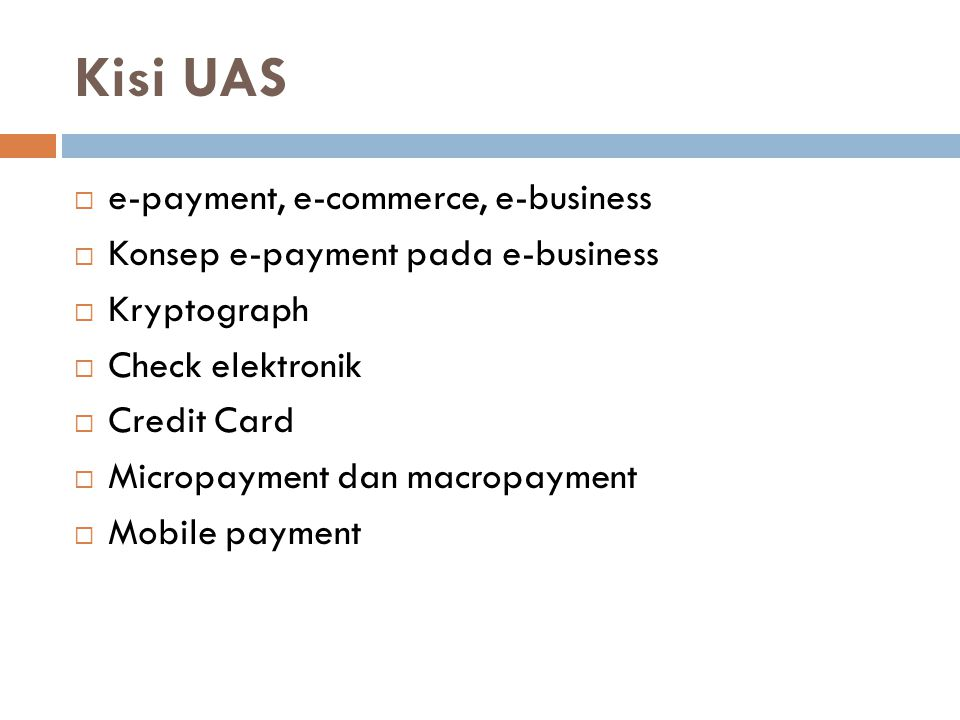 Kisi UAS  e-payment, e-commerce, e-business  Konsep e-payment pada e-business  Kryptograph  Check elektronik  Credit Card  Micropayment dan macropayment  Mobile payment