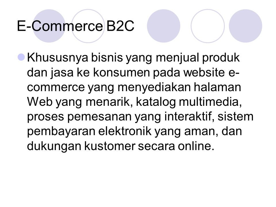 E-Commerce B2C Khususnya bisnis yang menjual produk dan jasa ke konsumen pada website e- commerce yang menyediakan halaman Web yang menarik, katalog multimedia, proses pemesanan yang interaktif, sistem pembayaran elektronik yang aman, dan dukungan kustomer secara online.