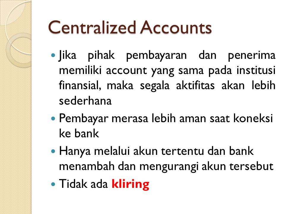 Centralized Accounts Jika pihak pembayaran dan penerima memiliki account yang sama pada institusi finansial, maka segala aktifitas akan lebih sederhana Pembayar merasa lebih aman saat koneksi ke bank Hanya melalui akun tertentu dan bank menambah dan mengurangi akun tersebut Tidak ada kliring