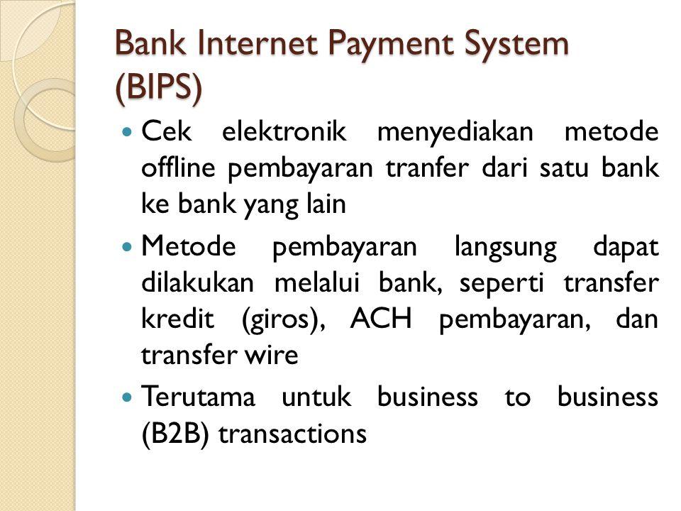 Bank Internet Payment System (BIPS) Cek elektronik menyediakan metode offline pembayaran tranfer dari satu bank ke bank yang lain Metode pembayaran langsung dapat dilakukan melalui bank, seperti transfer kredit (giros), ACH pembayaran, dan transfer wire Terutama untuk business to business (B2B) transactions