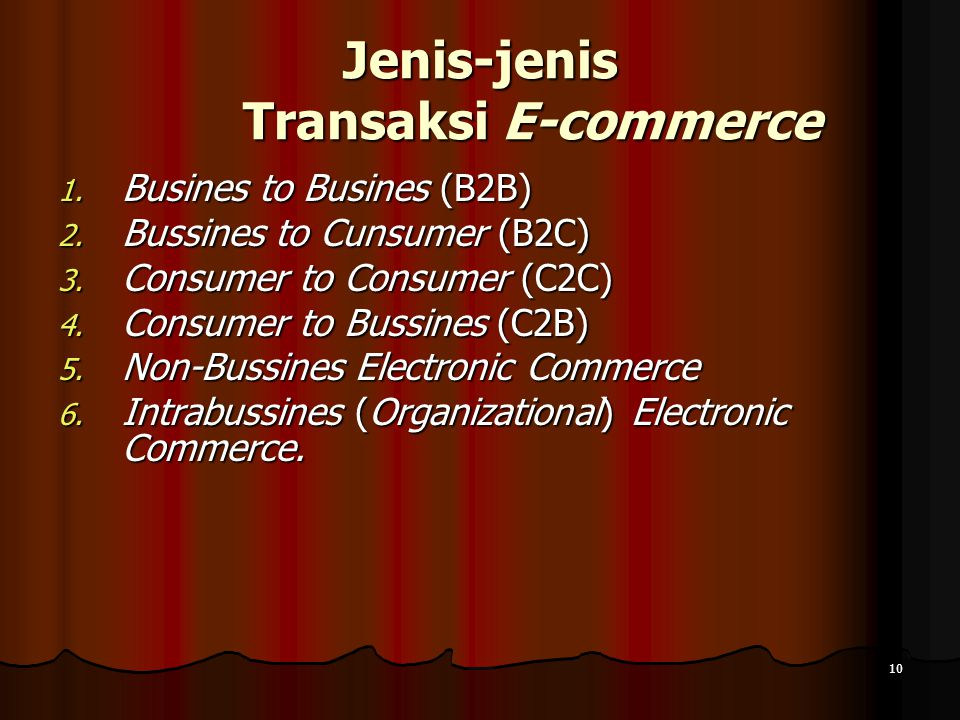10 Jenis-jenis Transaksi E-commerce 1. Busines to Busines (B2B) 2. Bussines to Cunsumer (B2C) 3. Consumer to Consumer (C2C) 4. Consumer to Bussines (C
