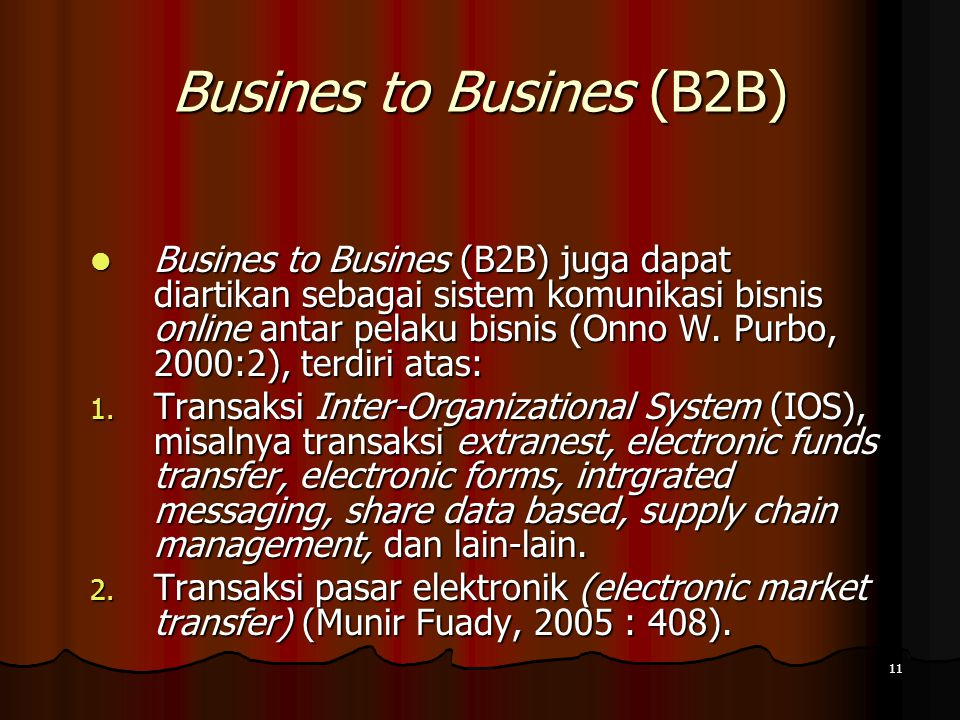 11 Busines to Busines (B2B) Busines to Busines (B2B) juga dapat diartikan sebagai sistem komunikasi bisnis online antar pelaku bisnis (Onno W.