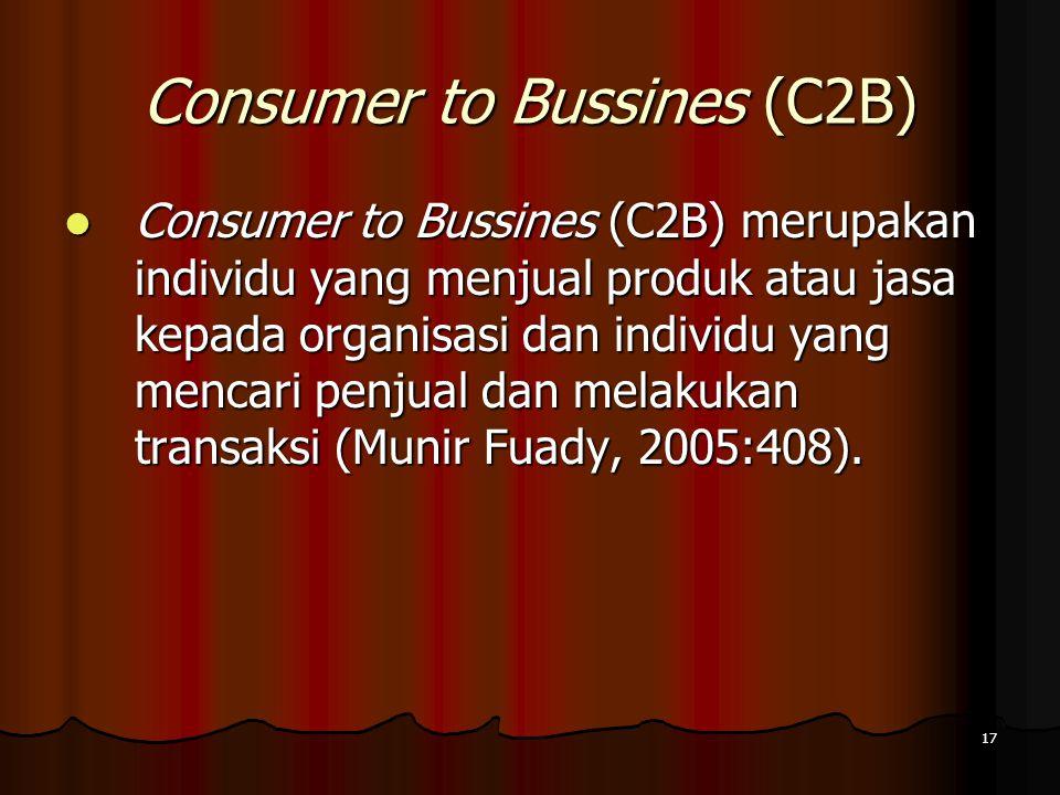 17 Consumer to Bussines (C2B) Consumer to Bussines (C2B) merupakan individu yang menjual produk atau jasa kepada organisasi dan individu yang mencari penjual dan melakukan transaksi (Munir Fuady, 2005:408).