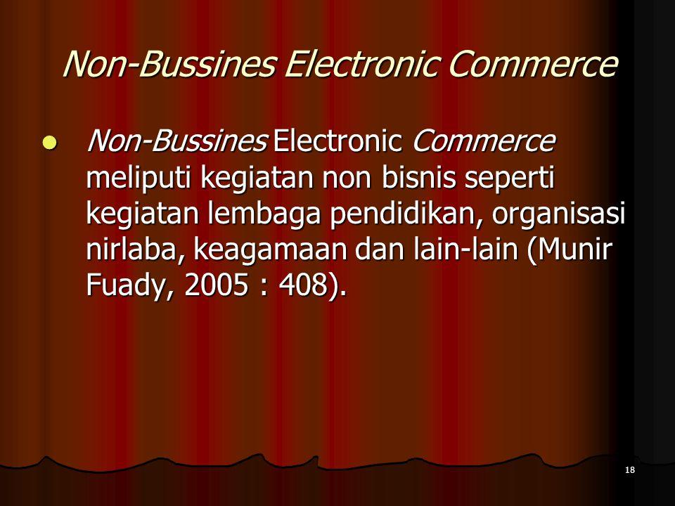 18 Non-Bussines Electronic Commerce Non-Bussines Electronic Commerce meliputi kegiatan non bisnis seperti kegiatan lembaga pendidikan, organisasi nirlaba, keagamaan dan lain-lain (Munir Fuady, 2005 : 408).