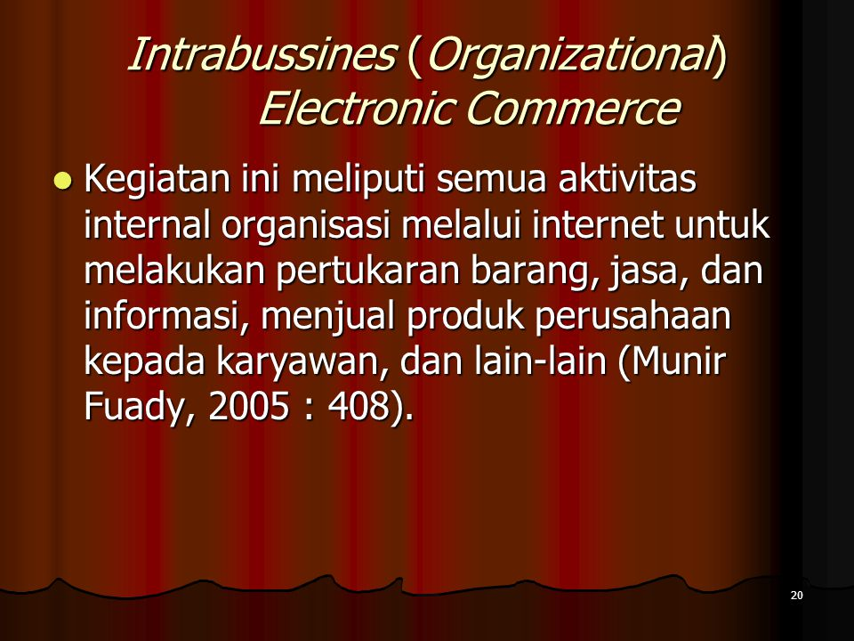 20 Intrabussines (Organizational) Electronic Commerce Kegiatan ini meliputi semua aktivitas internal organisasi melalui internet untuk melakukan pertukaran barang, jasa, dan informasi, menjual produk perusahaan kepada karyawan, dan lain-lain (Munir Fuady, 2005 : 408).