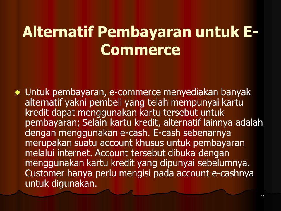 23 Alternatif Pembayaran untuk E- Commerce Untuk pembayaran, e-commerce menyediakan banyak alternatif yakni pembeli yang telah mempunyai kartu kredit dapat menggunakan kartu tersebut untuk pembayaran; Selain kartu kredit, alternatif lainnya adalah dengan menggunakan e-cash.