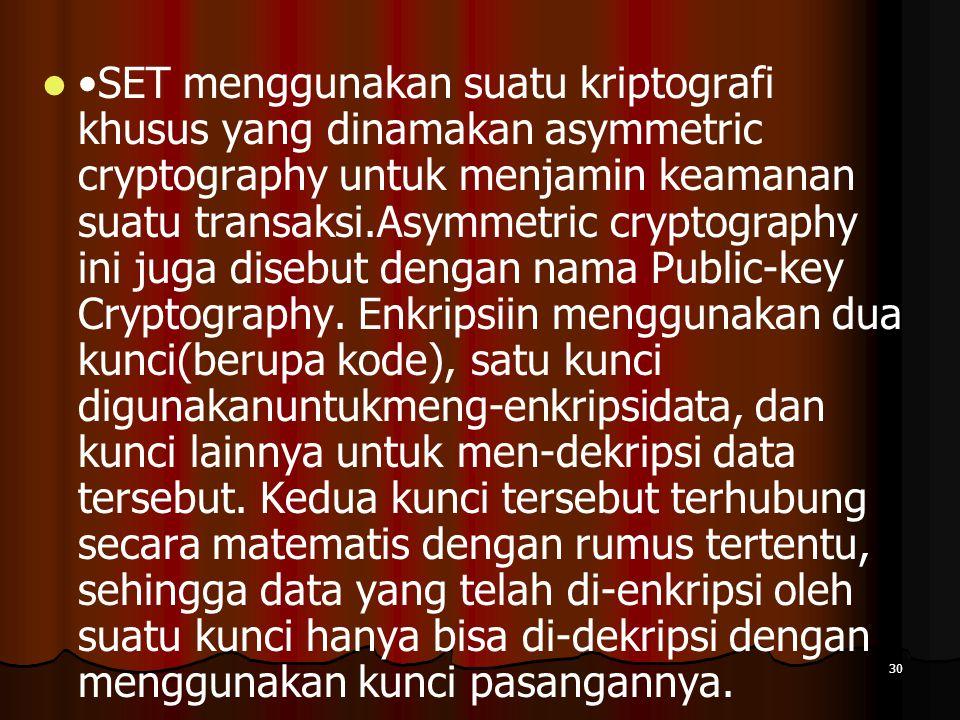 30 SET menggunakan suatu kriptografi khusus yang dinamakan asymmetric cryptography untuk menjamin keamanan suatu transaksi.Asymmetric cryptography ini juga disebut dengan nama Public-key Cryptography.