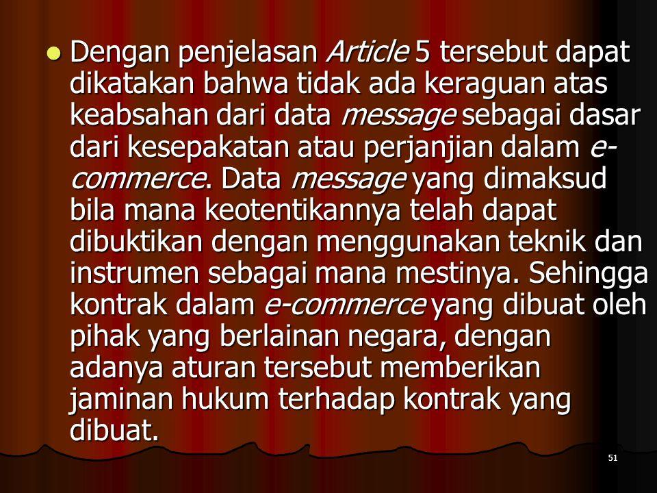 51 Dengan penjelasan Article 5 tersebut dapat dikatakan bahwa tidak ada keraguan atas keabsahan dari data message sebagai dasar dari kesepakatan atau perjanjian dalam e- commerce.