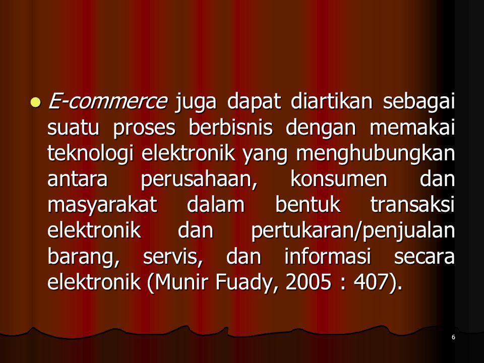 6 E-commerce juga dapat diartikan sebagai suatu proses berbisnis dengan memakai teknologi elektronik yang menghubungkan antara perusahaan, konsumen dan masyarakat dalam bentuk transaksi elektronik dan pertukaran/penjualan barang, servis, dan informasi secara elektronik (Munir Fuady, 2005 : 407).