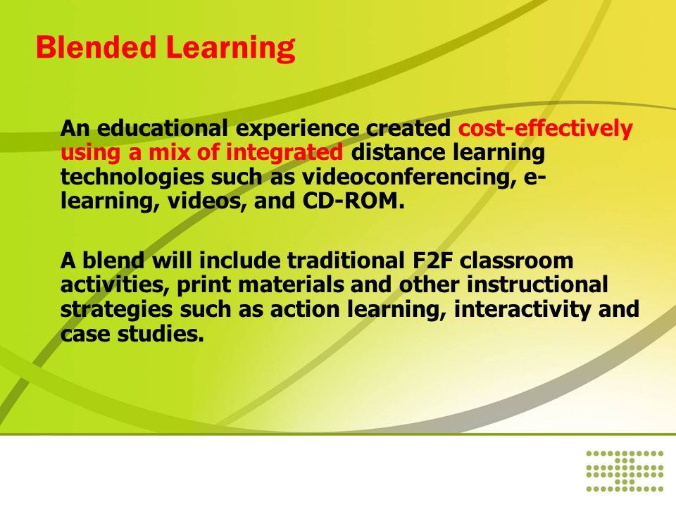 Blended Learning An educational experience created cost-effectively using a mix of integrated distance learning technologies such as videoconferencing, e- learning, videos, and CD-ROM.