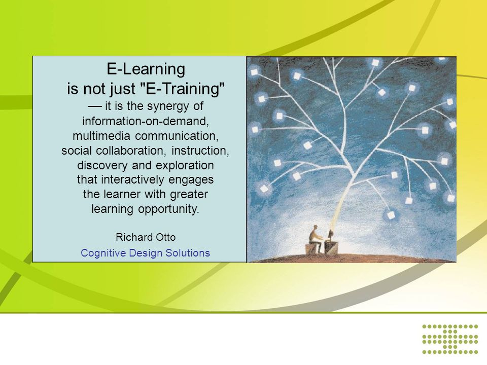 E-Learning is not just E-Training — it is the synergy of information-on-demand, multimedia communication, social collaboration, instruction, discovery and exploration that interactively engages the learner with greater learning opportunity.