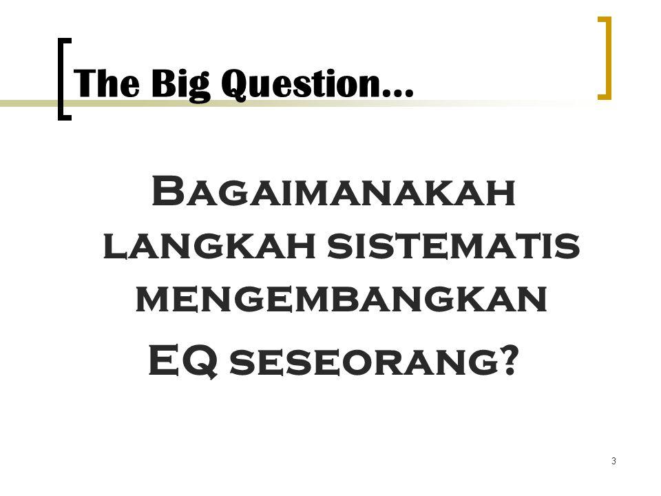 3 The Big Question… Bagaimanakah langkah sistematis mengembangkan EQ seseorang?