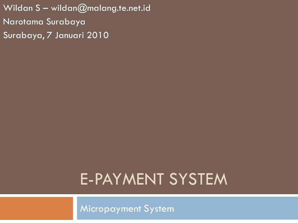 E-PAYMENT SYSTEM Micropayment System Wildan S – wildan@malang.te.net.id Narotama Surabaya Surabaya, 7 Januari 2010
