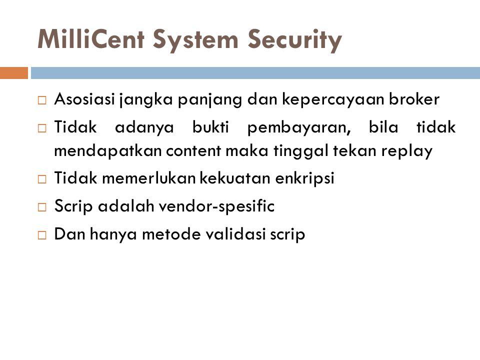 MilliCent System Security  Asosiasi jangka panjang dan kepercayaan broker  Tidak adanya bukti pembayaran, bila tidak mendapatkan content maka tinggal tekan replay  Tidak memerlukan kekuatan enkripsi  Scrip adalah vendor-spesific  Dan hanya metode validasi scrip