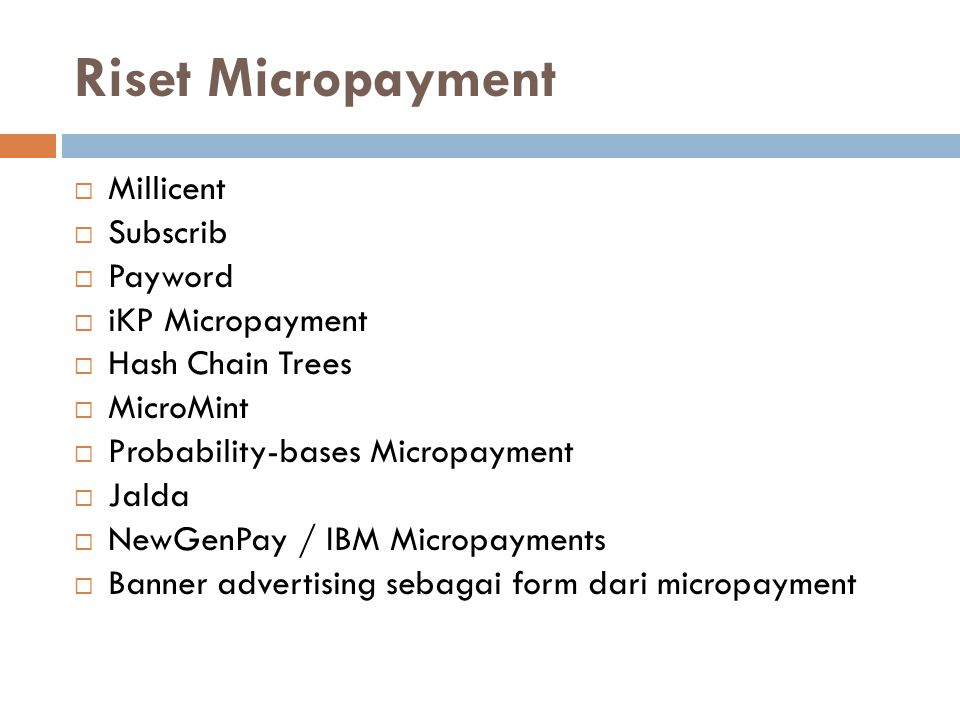 Riset Micropayment  Millicent  Subscrib  Payword  iKP Micropayment  Hash Chain Trees  MicroMint  Probability-bases Micropayment  Jalda  NewGe