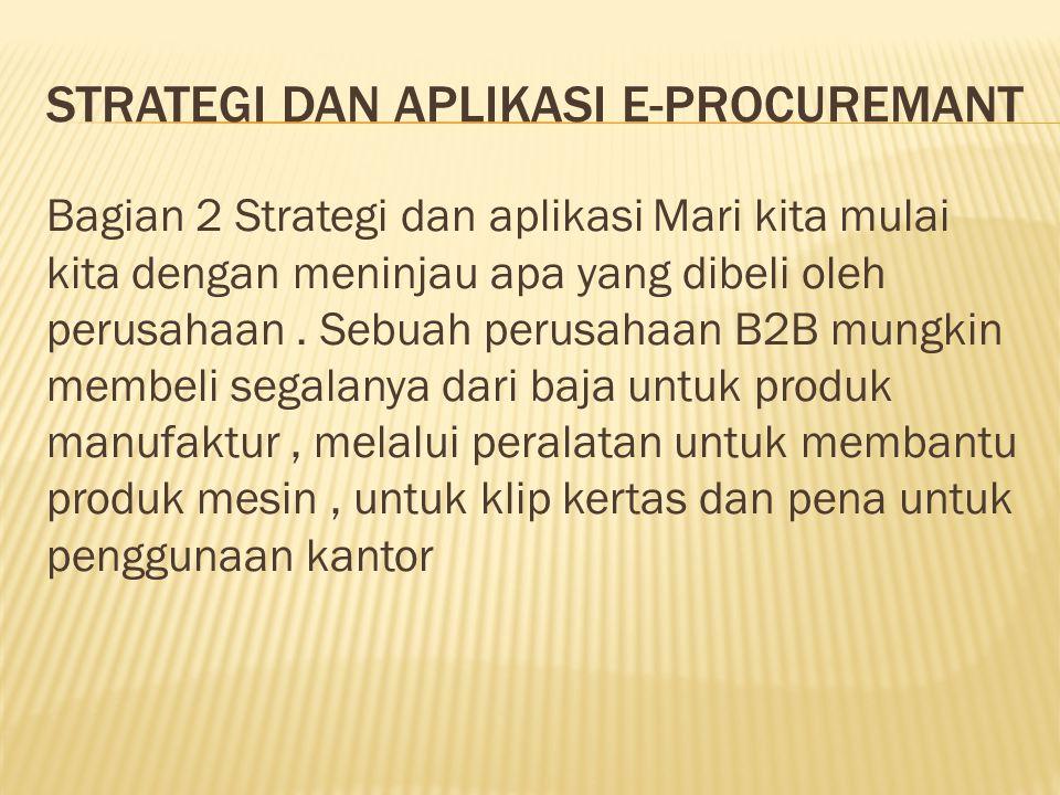 STRATEGI DAN APLIKASI E-PROCUREMANT Bagian 2 Strategi dan aplikasi Mari kita mulai kita dengan meninjau apa yang dibeli oleh perusahaan. Sebuah perusa