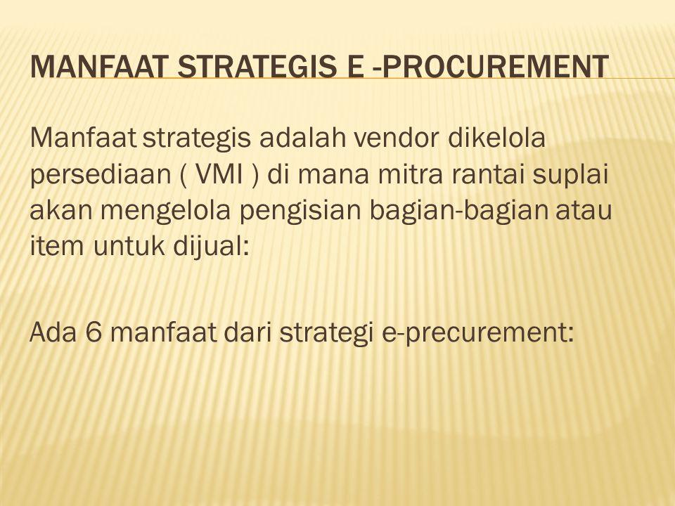 MANFAAT STRATEGIS E -PROCUREMENT Manfaat strategis adalah vendor dikelola persediaan ( VMI ) di mana mitra rantai suplai akan mengelola pengisian bagi