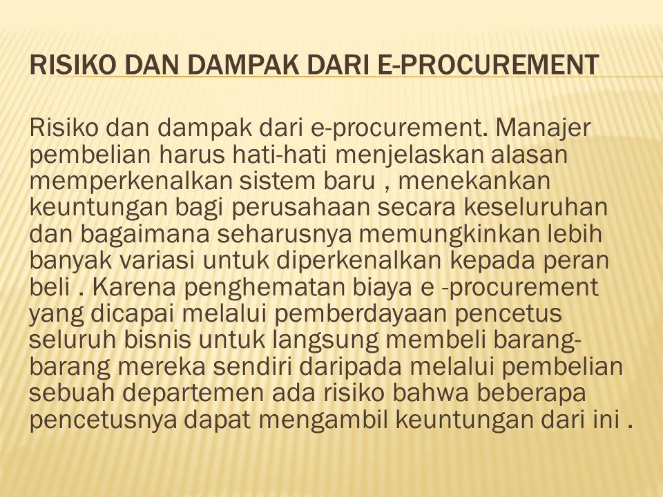 RISIKO DAN DAMPAK DARI E-PROCUREMENT Risiko dan dampak dari e-procurement. Manajer pembelian harus hati-hati menjelaskan alasan memperkenalkan sistem