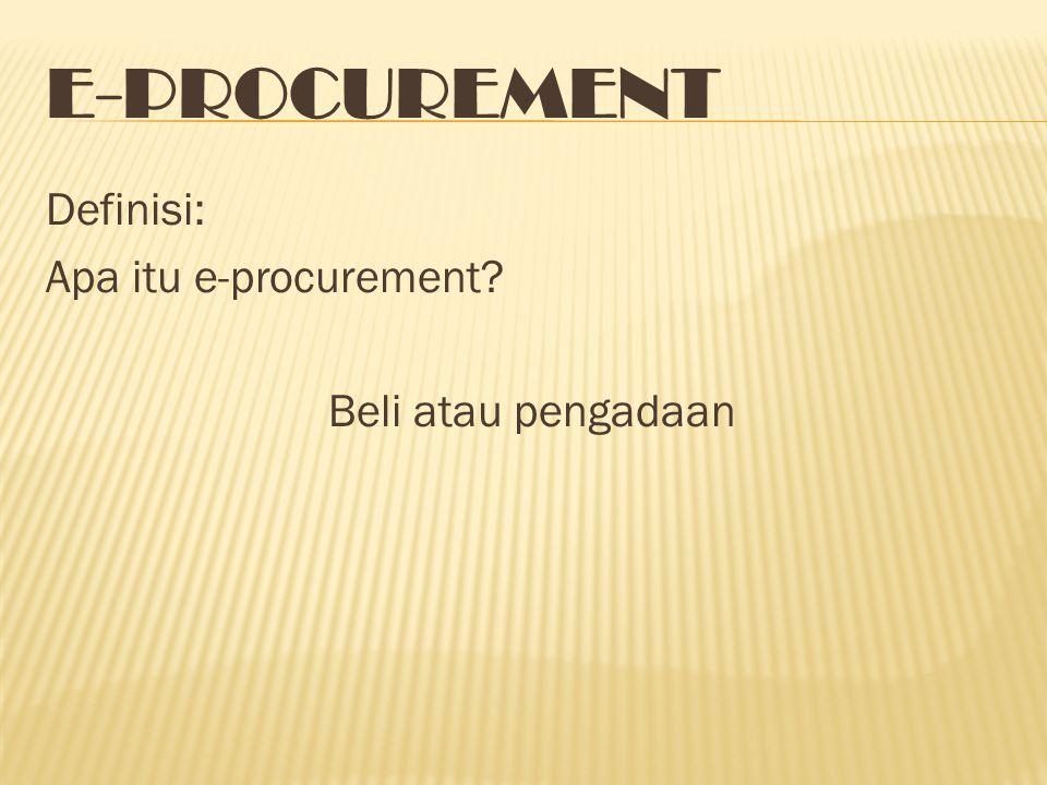 E-PROCUREMENT Definisi: Apa itu e-procurement? Beli atau pengadaan