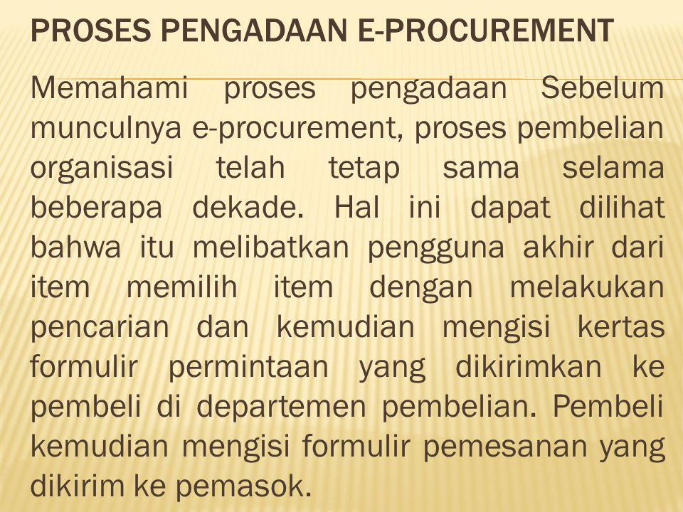 PROSES PENGADAAN E-PROCUREMENT Memahami proses pengadaan Sebelum munculnya e-procurement, proses pembelian organisasi telah tetap sama selama beberapa