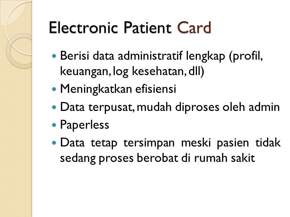Electronic Patient Card Berisi data administratif lengkap (profil, keuangan, log kesehatan, dll) Meningkatkan efisiensi Data terpusat, mudah diproses oleh admin Paperless Data tetap tersimpan meski pasien tidak sedang proses berobat di rumah sakit