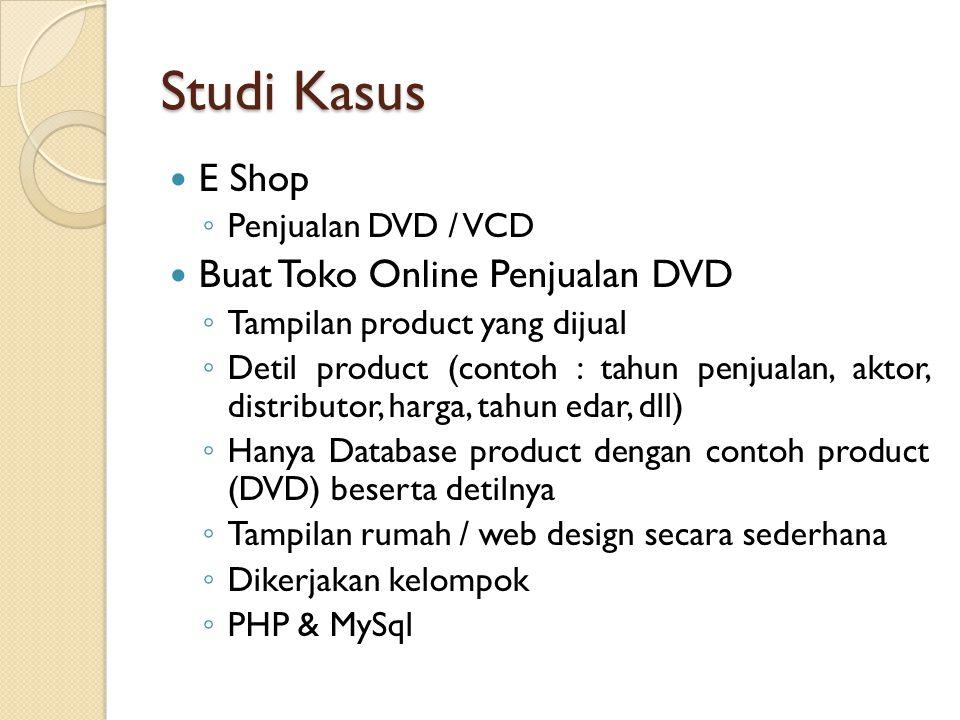 Studi Kasus E Shop ◦ Penjualan DVD / VCD Buat Toko Online Penjualan DVD ◦ Tampilan product yang dijual ◦ Detil product (contoh : tahun penjualan, aktor, distributor, harga, tahun edar, dll) ◦ Hanya Database product dengan contoh product (DVD) beserta detilnya ◦ Tampilan rumah / web design secara sederhana ◦ Dikerjakan kelompok ◦ PHP & MySql