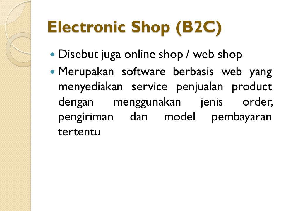 Electronic Shop (B2C) Disebut juga online shop / web shop Merupakan software berbasis web yang menyediakan service penjualan product dengan menggunakan jenis order, pengiriman dan model pembayaran tertentu