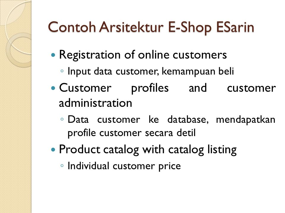 Contoh Arsitektur E-Shop ESarin Registration of online customers ◦ Input data customer, kemampuan beli Customer profiles and customer administration ◦