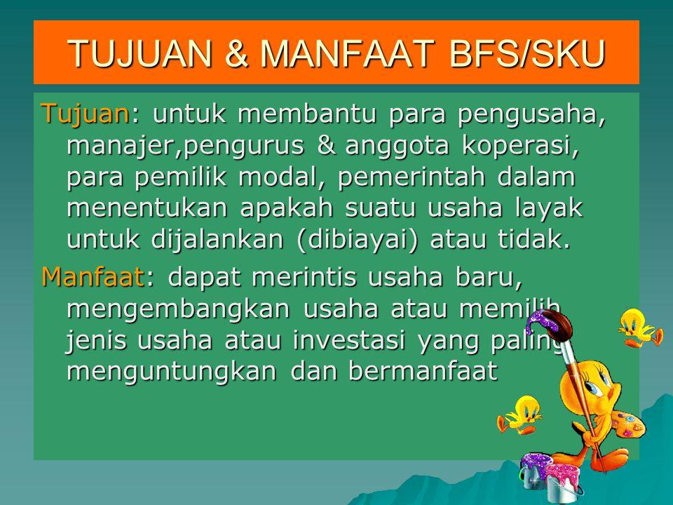 TUJUAN & MANFAAT BFS/SKU Tujuan: untuk membantu para pengusaha, manajer,pengurus & anggota koperasi, para pemilik modal, pemerintah dalam menentukan a