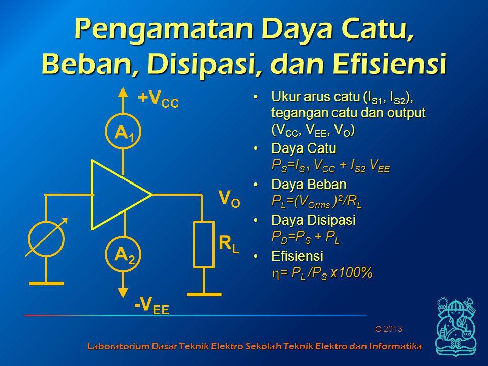 Laboratorium Dasar Teknik Elektro Sekolah Teknik Elektro dan Informatika  2013 Pengamatan Daya Catu, Beban, Disipasi, dan Efisiensi Ukur arus catu (I S1, I S2 ), tegangan catu dan output (V CC, V EE, V O )Ukur arus catu (I S1, I S2 ), tegangan catu dan output (V CC, V EE, V O ) Daya Catu P S =I S1 V CC + I S2 V EEDaya Catu P S =I S1 V CC + I S2 V EE Daya Beban P L =(V Orms ) 2 /R LDaya Beban P L =(V Orms ) 2 /R L Daya Disipasi P D =P S + P LDaya Disipasi P D =P S + P L Efisiensi  = P L /P S x100%Efisiensi  = P L /P S x100% A1A1 A2A2 +V CC -V EE VOVO RLRL