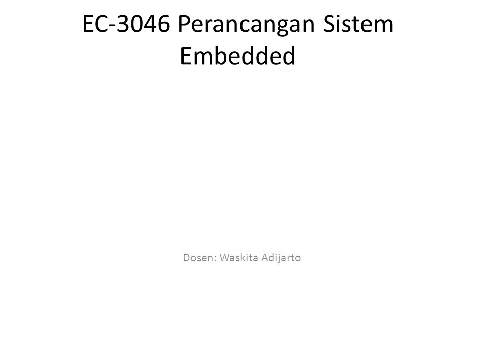 Kuliah EL3046 Perancangan Sistem Embedded Dosen: Dr Waskita Adijarto ST, MT Pola Penilaian: Tugas : 20% UTS: 40% UAS: 40% Tugas, UTS & UAS wajib diikuti sebagai syarat kelulusan Kuliah Prasyarat (Prerequisite) ELxxxx Rangkaian Logika & Teknik Digital EL3096 Sistem Mikroprosesor dan Lab EL3046 Perancangan Sistem Embedded2