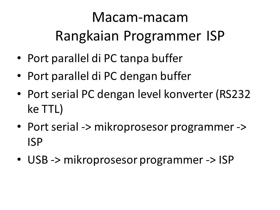 Macam-macam Rangkaian Programmer ISP Port parallel di PC tanpa buffer Port parallel di PC dengan buffer Port serial PC dengan level konverter (RS232 k