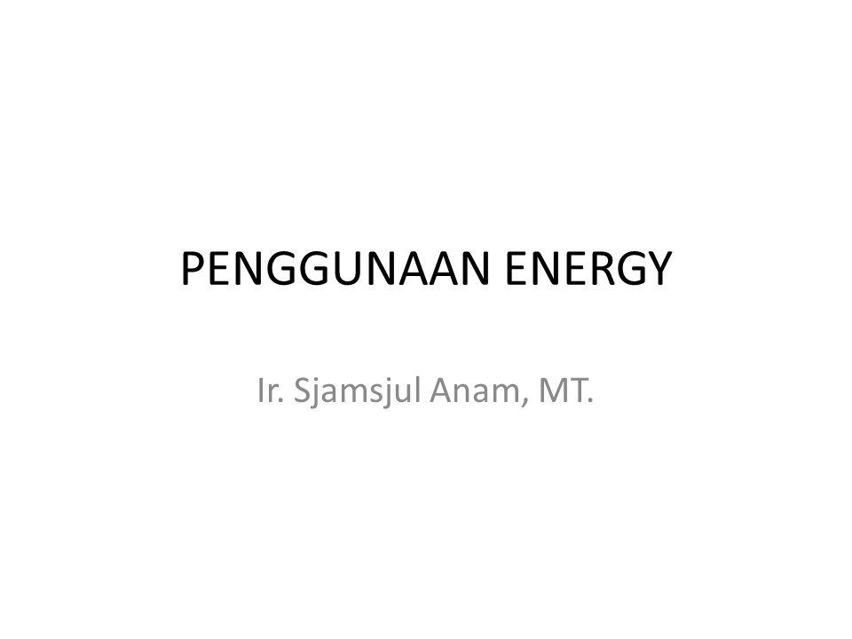 PENGGUNAAN ENERGY Ir. Sjamsjul Anam, MT.
