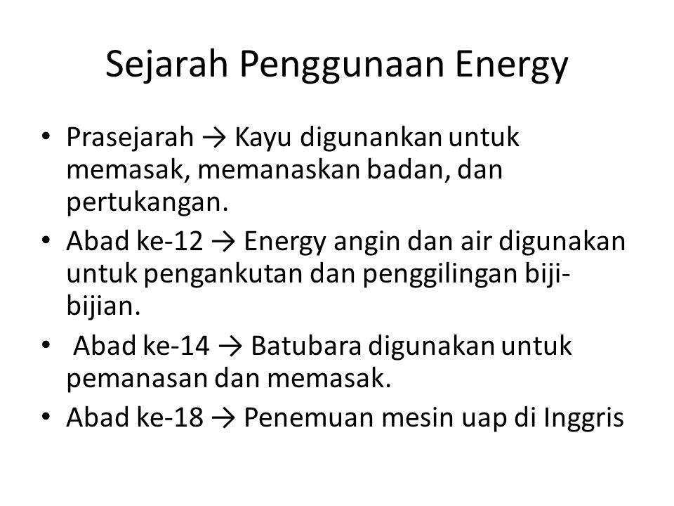 Sejarah Penggunaan Energy Prasejarah → Kayu digunankan untuk memasak, memanaskan badan, dan pertukangan. Abad ke-12 → Energy angin dan air digunakan u