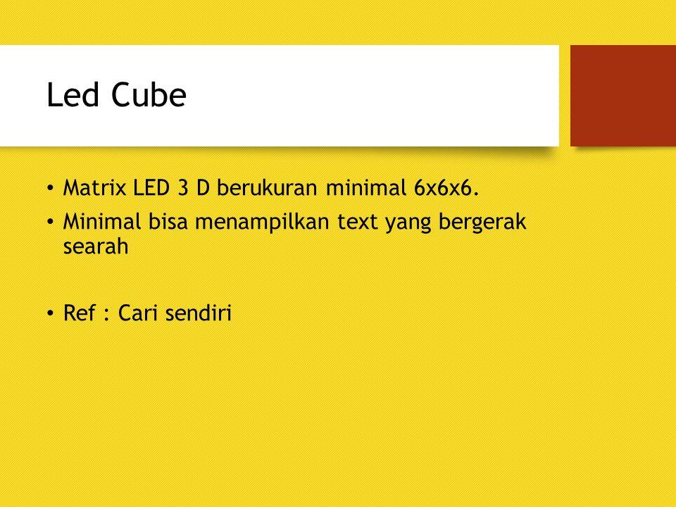 Led Cube Matrix LED 3 D berukuran minimal 6x6x6. Minimal bisa menampilkan text yang bergerak searah Ref : Cari sendiri