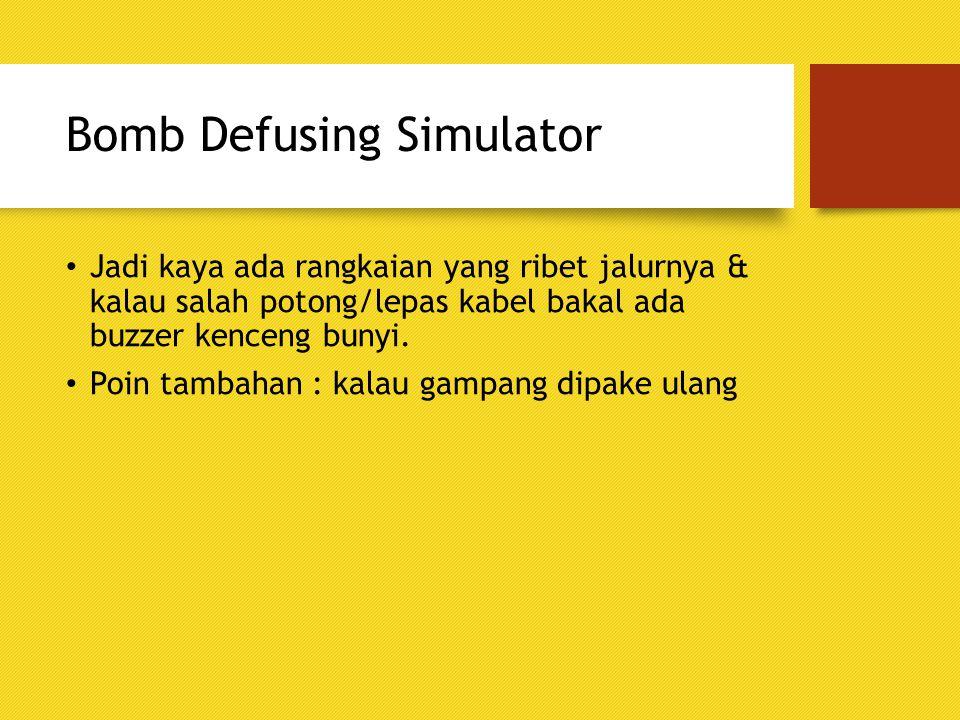 Bomb Defusing Simulator Jadi kaya ada rangkaian yang ribet jalurnya & kalau salah potong/lepas kabel bakal ada buzzer kenceng bunyi. Poin tambahan : k