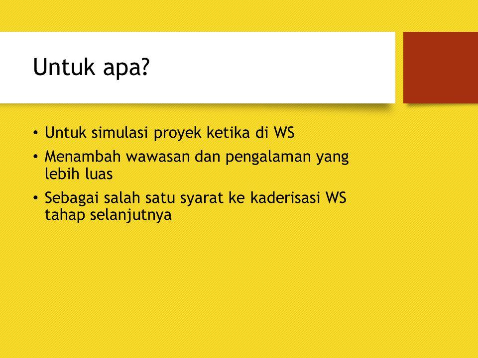 Untuk apa? Untuk simulasi proyek ketika di WS Menambah wawasan dan pengalaman yang lebih luas Sebagai salah satu syarat ke kaderisasi WS tahap selanju