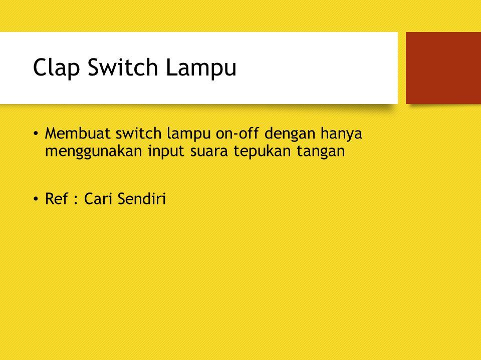 Clap Switch Lampu Membuat switch lampu on-off dengan hanya menggunakan input suara tepukan tangan Ref : Cari Sendiri