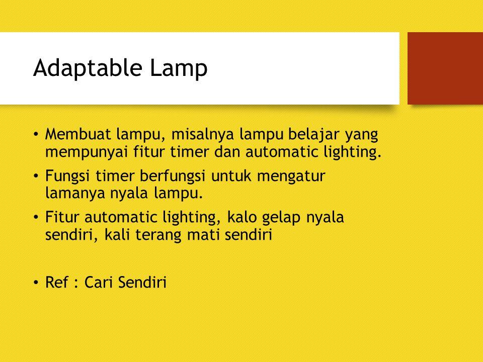 Adaptable Lamp Membuat lampu, misalnya lampu belajar yang mempunyai fitur timer dan automatic lighting. Fungsi timer berfungsi untuk mengatur lamanya
